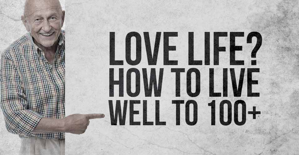 Love Life? How to live well to 100+