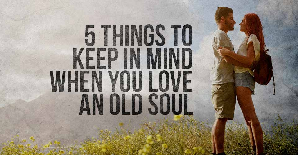 5 Things to Keep in Mind When you Love an Old Soul