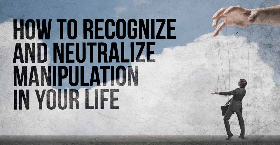 How to Recognize and Neutralize Manipulation in Your Life