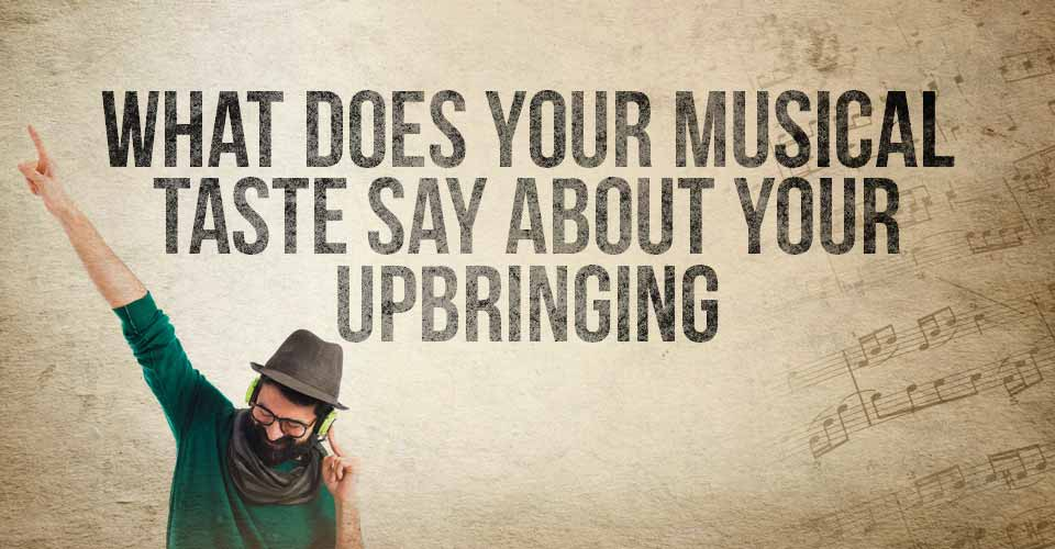 What Does Your Musical Taste Say About Your Upbringing