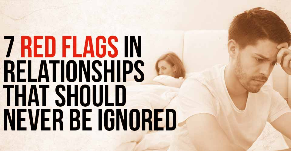 7 Red Flags in Relationships that should NEVER be Ignored
