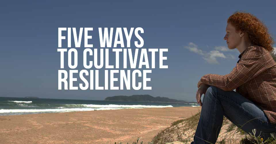 Five Ways to Cultivate Resilience
