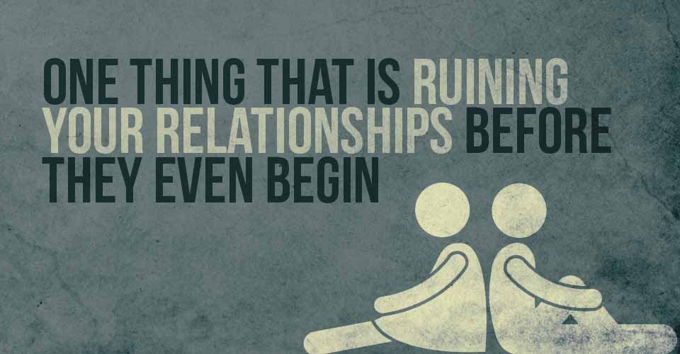 One thing that is Ruining Your Relationships Before they Even Begin