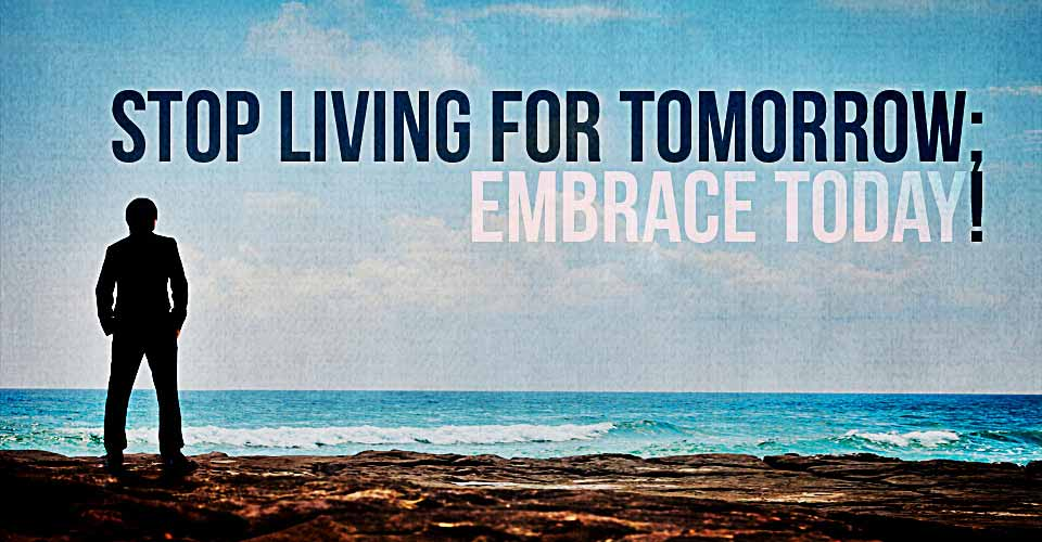 Stop Living for Tomorrow : Embrace Today!