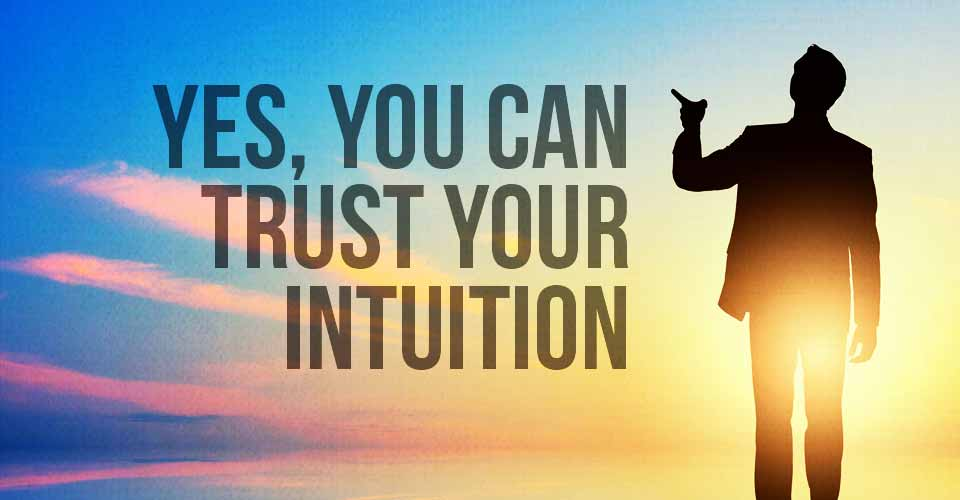 Yes, You CAN Trust Your Intuition