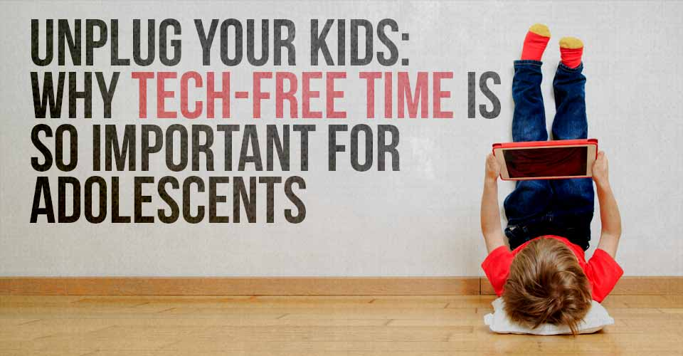 Unplug Your Kids: Why Tech-Free Time Is So Important For Adolescents