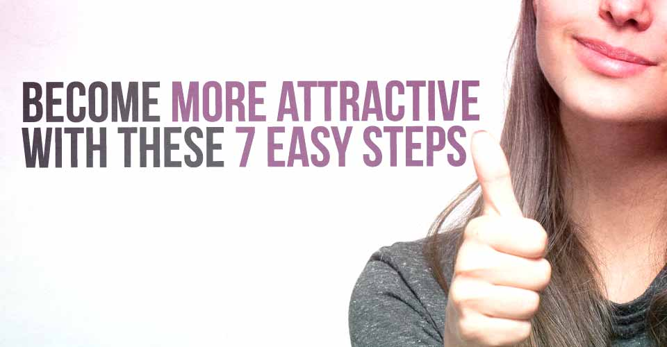 Become More Attractive With These 7 Easy Steps