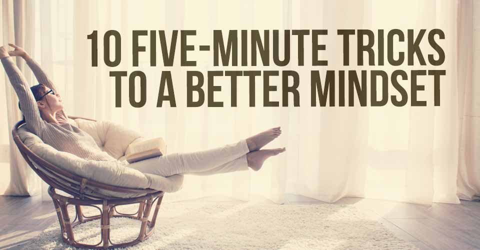 10 Five-Minute Tricks to a Better Mindset