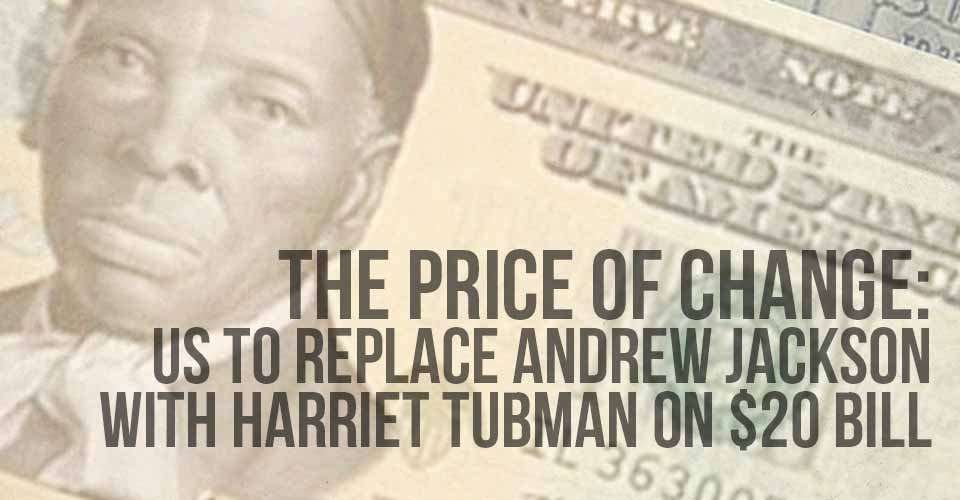The Price of Change: US To Replace Andrew Jackson with Harriet Tubman on $20 Bill