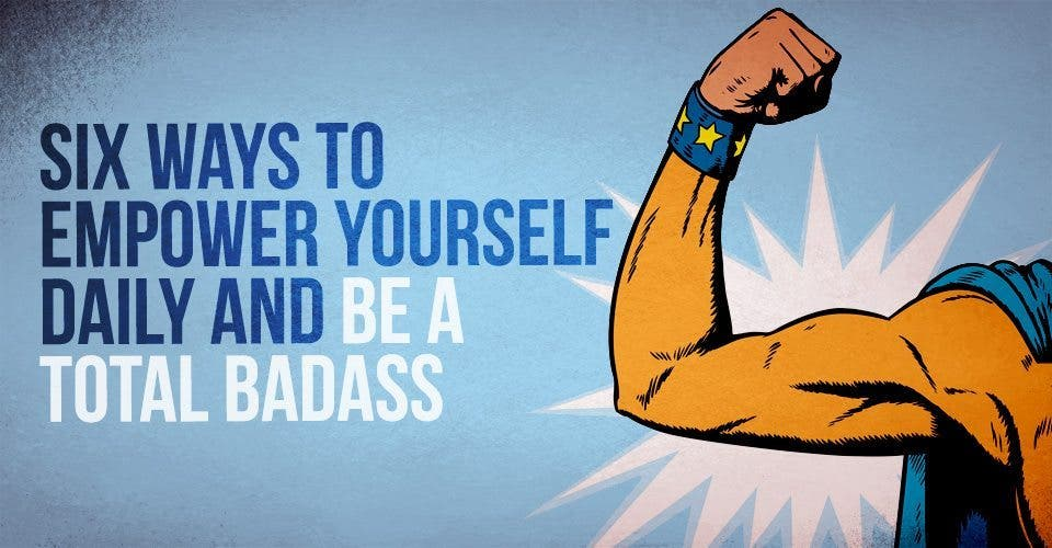 Six Ways to Empower Yourself Daily And Be a Total Badass