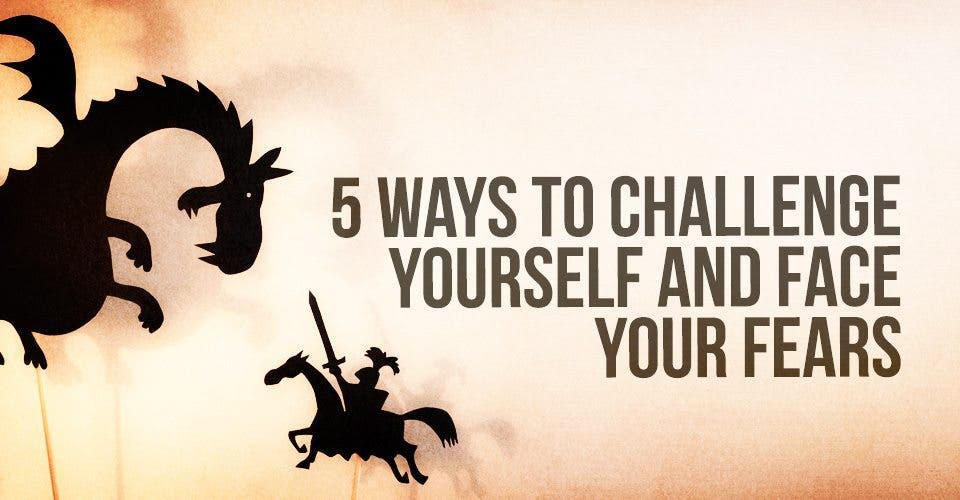 5 Ways to Challenge Yourself And Face Your Fears