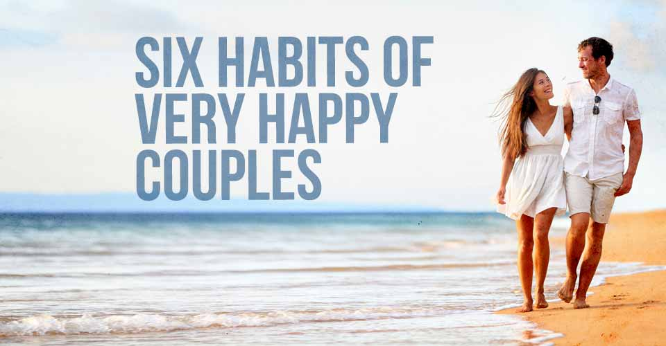 Six Habits of Very Happy Couples