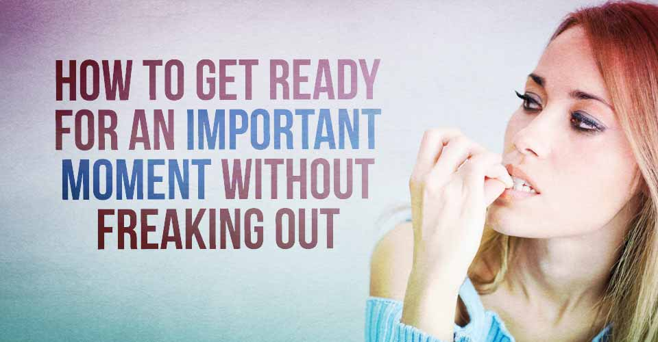How to Get Ready For an Important Moment Without Freaking Out