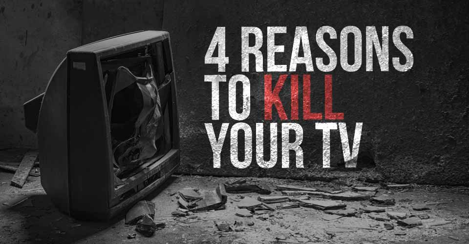 4 Reasons to Kill Your TV