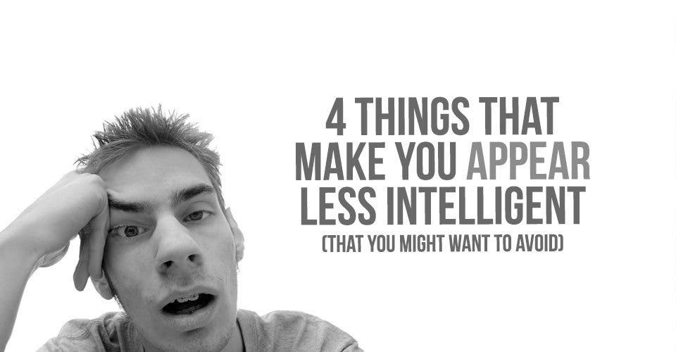4 Things That Make You Appear Less Intelligent