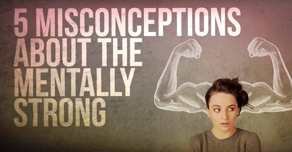 5 Misconceptions About The Mentally Strong