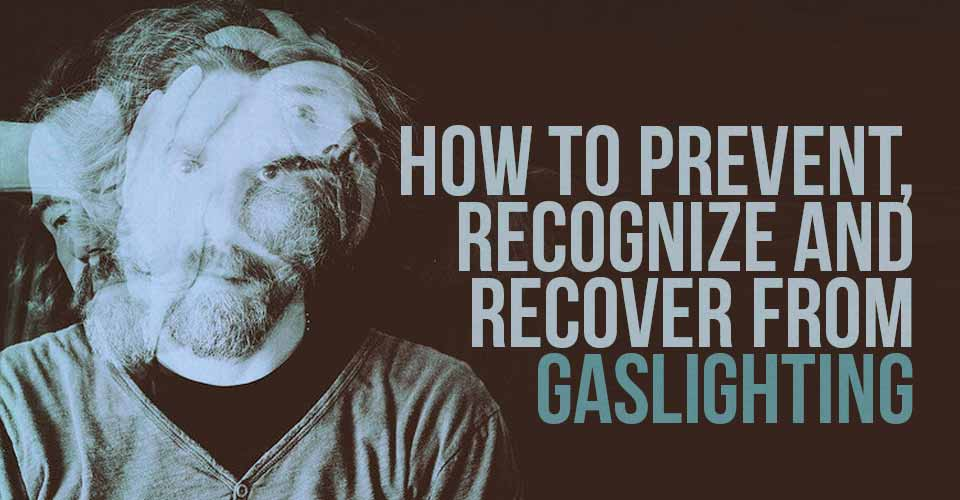 How To Prevent, Recognize and Recover from Gaslighting