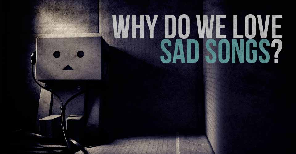 Why Do We Love Sad Songs?