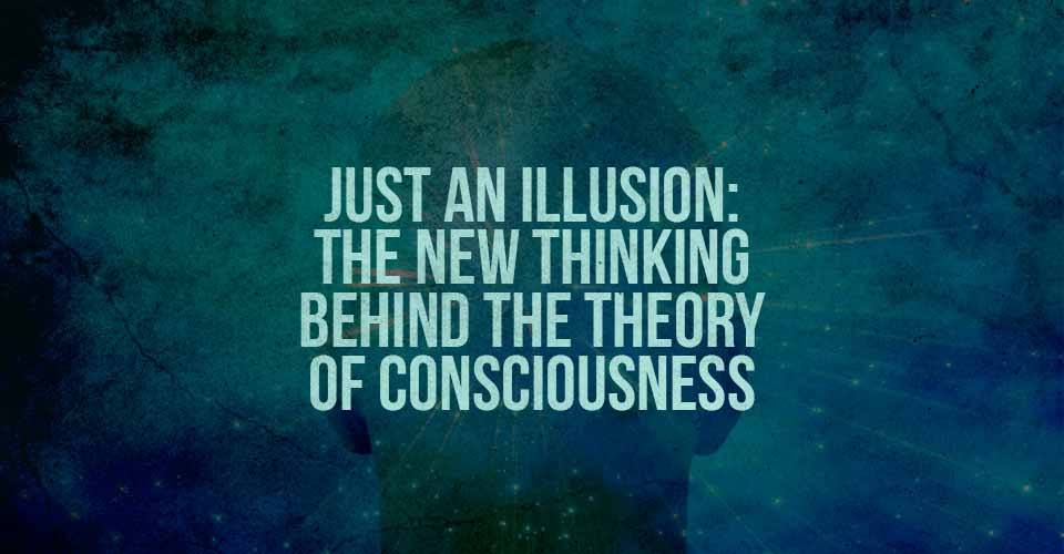 Just An Illusion: The New Thinking Behind the Theory of Consciousness