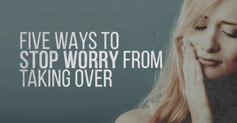 Five Ways to Stop Worry from Taking Over