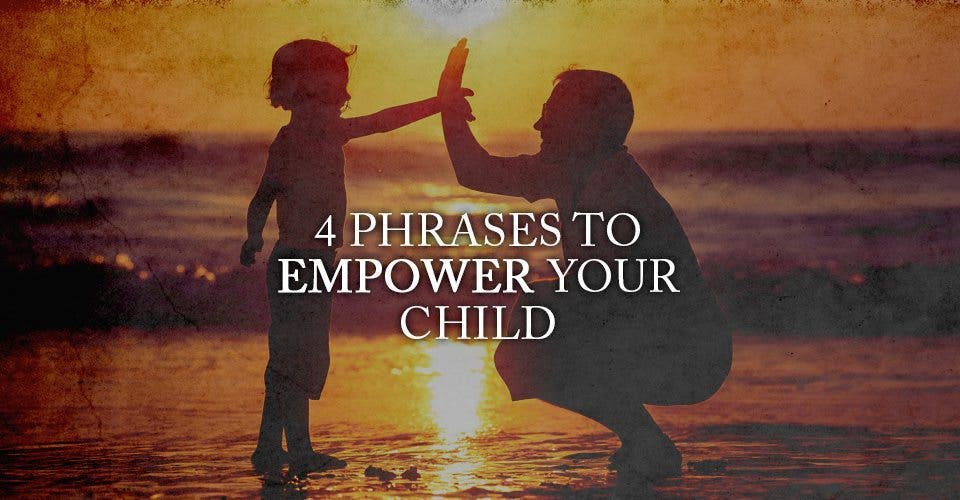 4 Phrases to Empower Your Child
