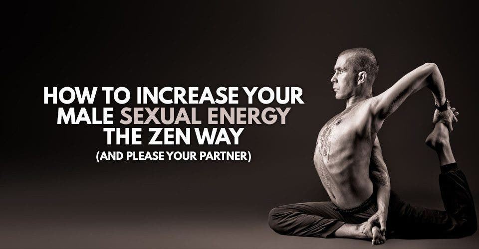 How To Increase Your Male Sexual Energy The Zen Way (And Please Your Partner!)