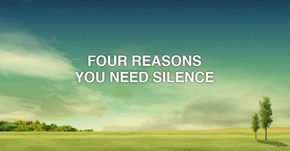 Four Reasons You Need Silence