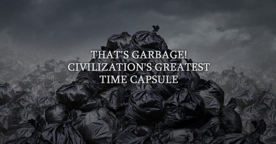 That's Garbage! Civilization's Greatest Time Capsule