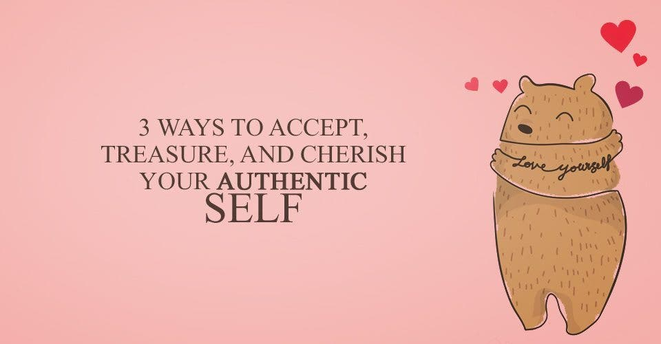 3 Ways to Accept, Treasure, and Cherish Your Authentic Self