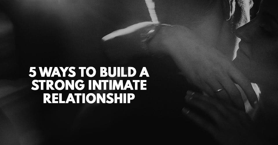 5 Ways to Build a Strong Intimate Relationship