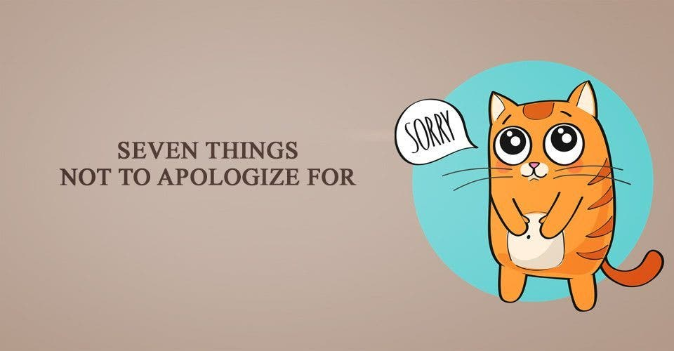 Seven Things NOT to Apologize For
