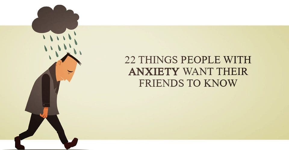 22 Things People With Anxiety Want Their Friends To Know
