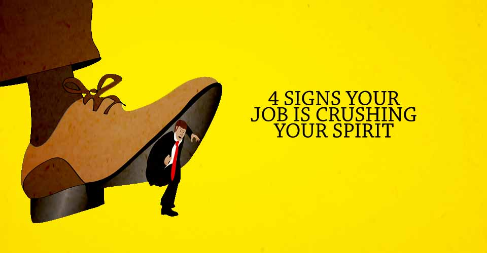 4 Signs Your Job Is Crushing Your Spirit