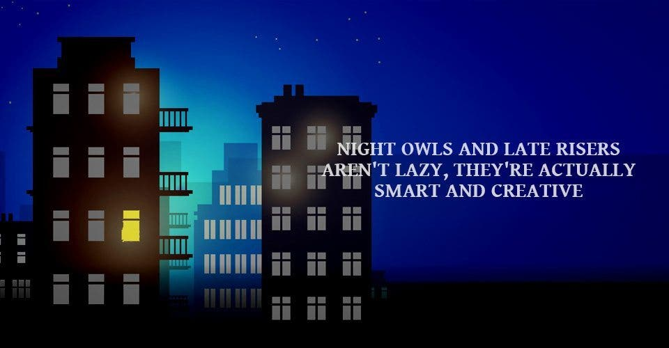 Night Owls And Late Risers Aren't Lazy, They're Actually Smart And Creative