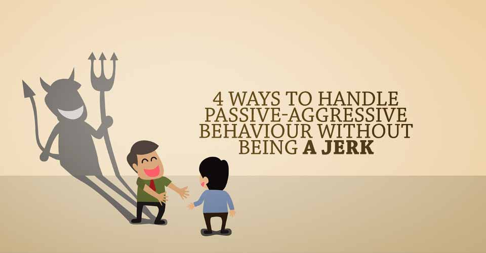 4 Ways To Handle Passive-Aggressive Behaviour Without Being A Jerk