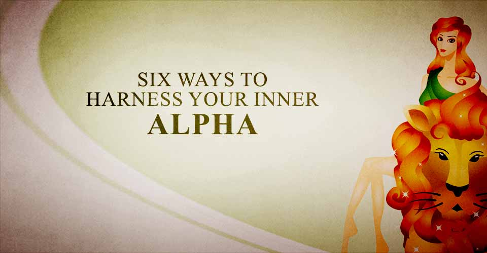 Six Ways to Harness Your Inner Alpha