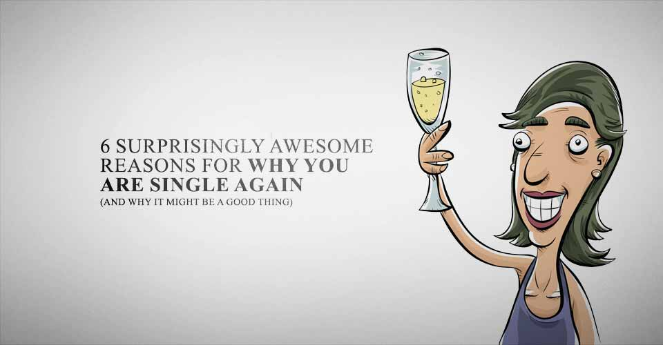 6 Surprisingly Awesome Reasons For Why You Are Single Again