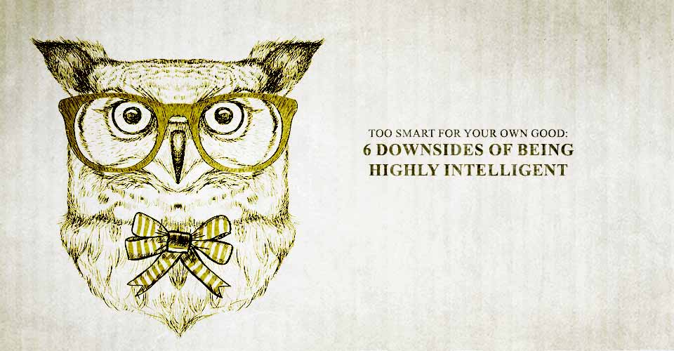 Too Smart For Your Own Good: 6 Downsides of Being Highly Intelligent
