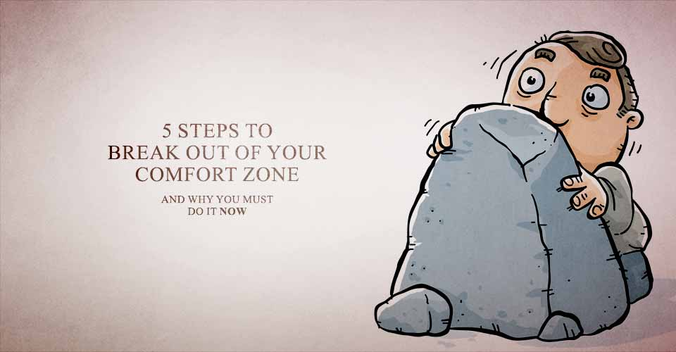 5 Steps To Break Out Of Your Comfort Zone (And why you must do it now)