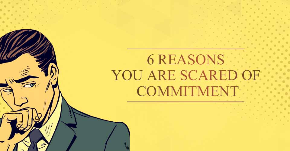 6 Reasons You Are Scared Of Commitment