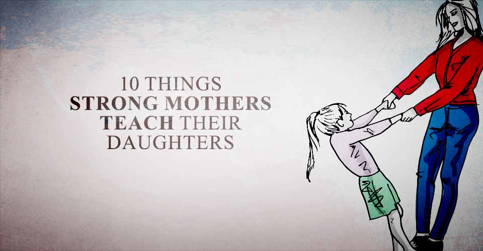 10 Things Strong Mothers Teach Their Daughters