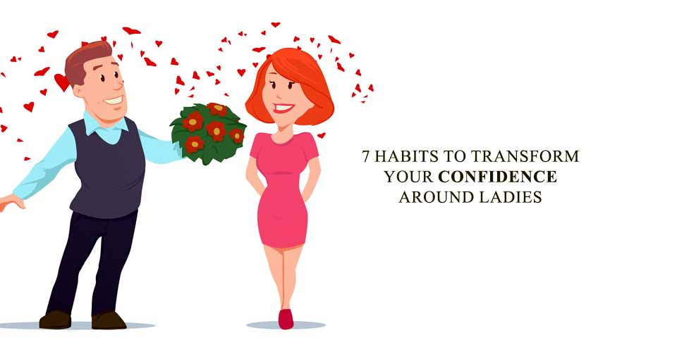7 Habits To Transform Your Confidence Around Ladies