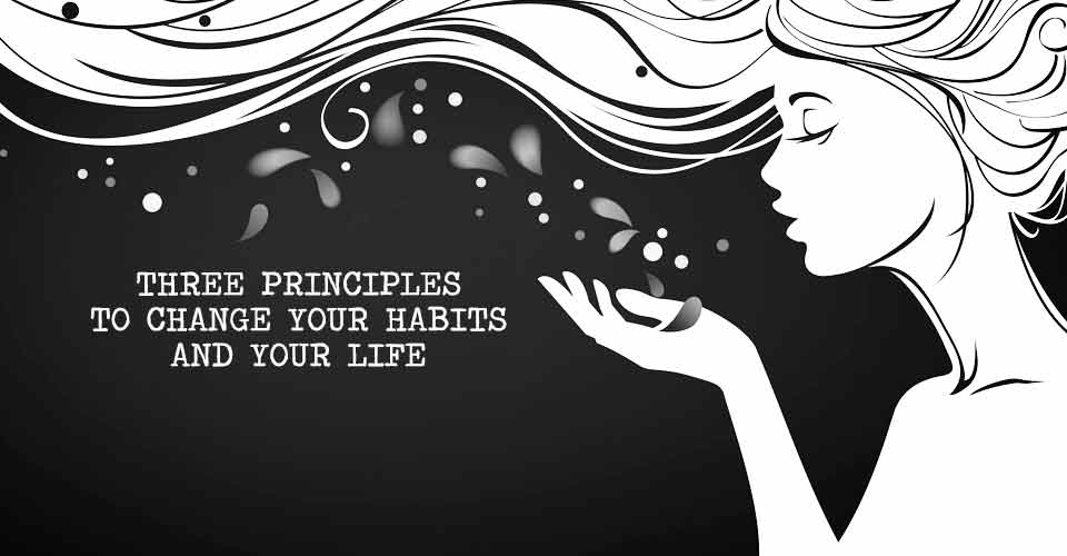 Three Principles to Change Your Habits and Your Life