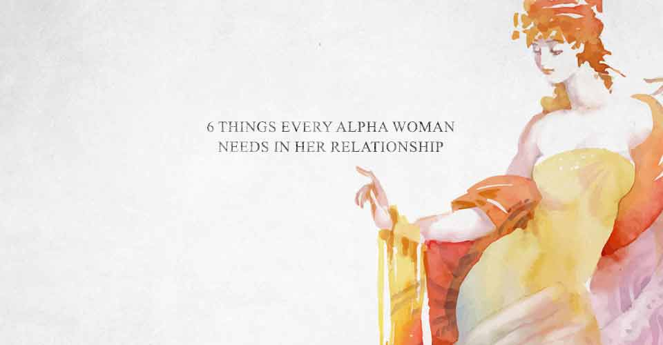 6 Things Every Alpha Woman Needs In Her Relationship
