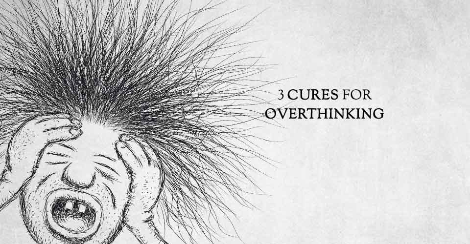 3 Cures for Overthinking