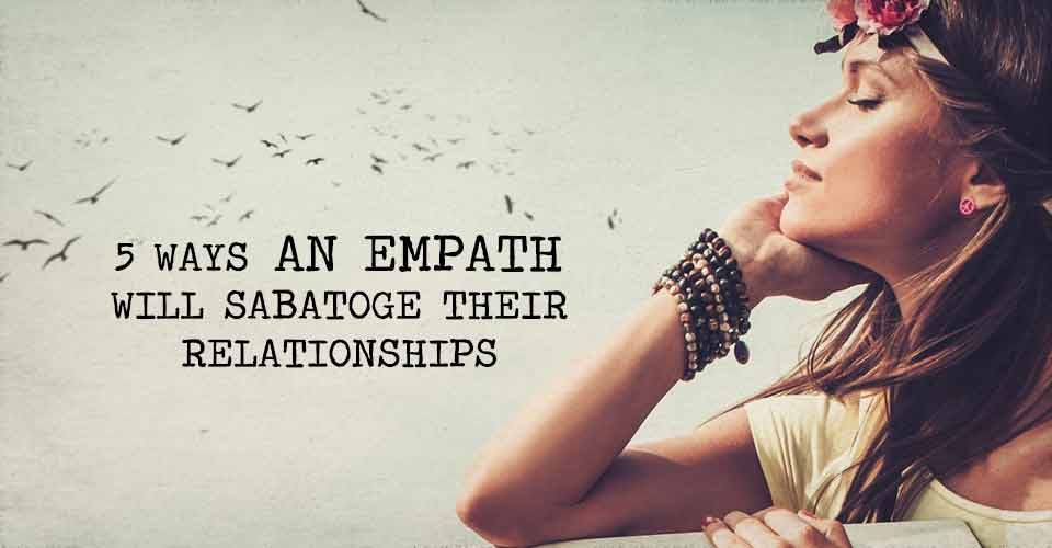 Five Ways An Empath Will Sabatoge Their Relationships