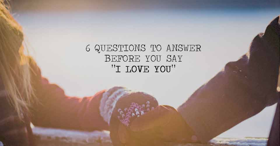 "6 Questions to Answer Before You Say ""I Love You"""