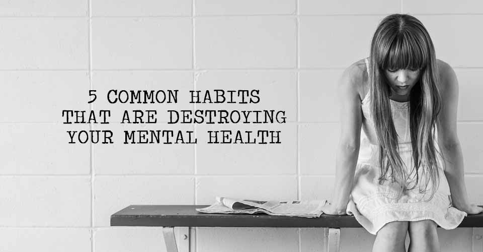 5 Common Habits That Are Destroying Your Mental Health