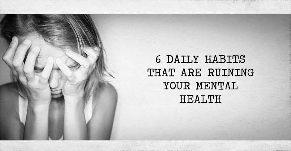 6 Daily Habits That Are Ruining Your Mental Health