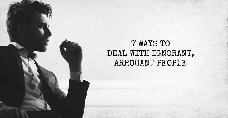 7 Ways to Deal with Ignorant, Arrogant People
